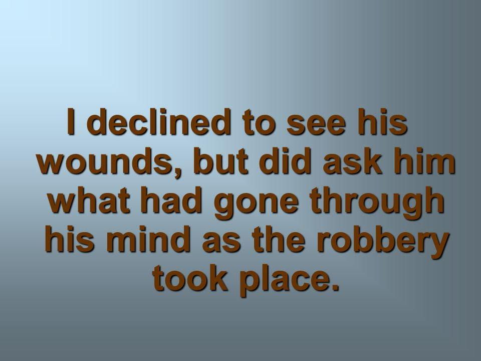 I declined to see his wounds, but did ask him what had gone through his mind as the robbery took place.