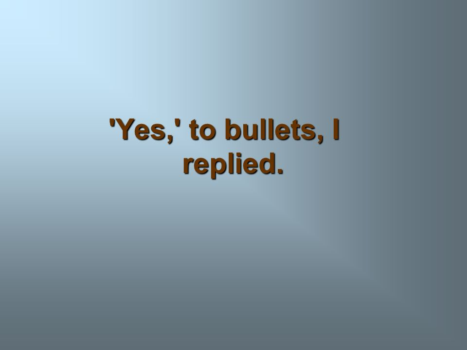 Yes, to bullets, I replied.