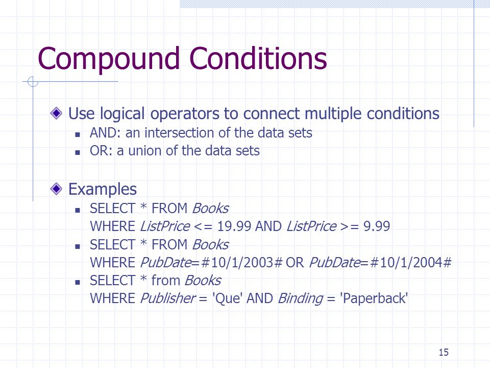 Compound Conditions Use logical operators to connect multiple conditions. AND: an intersection of the data sets.