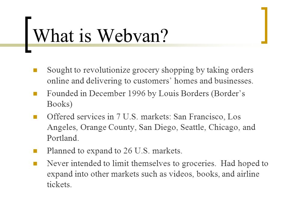 What is Webvan Sought to revolutionize grocery shopping by taking orders online and delivering to customers' homes and businesses.