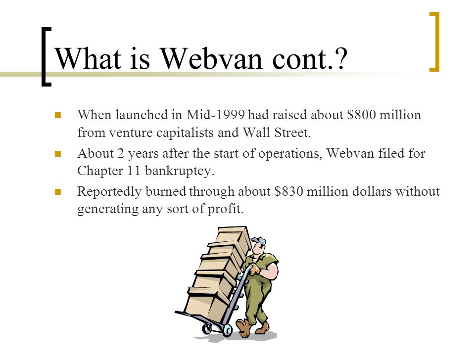 What is Webvan cont. When launched in Mid-1999 had raised about $800 million from venture capitalists and Wall Street.