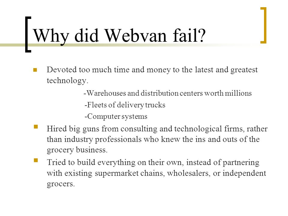 Why did Webvan fail Devoted too much time and money to the latest and greatest technology. -Warehouses and distribution centers worth millions.