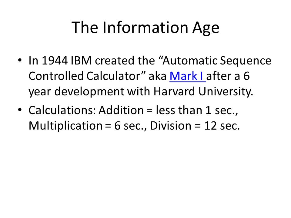 The Information Age In 1944 IBM created the Automatic Sequence Controlled Calculator aka Mark I after a 6 year development with Harvard University.