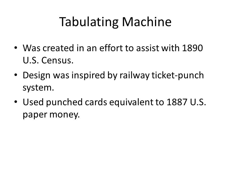 Tabulating Machine Was created in an effort to assist with 1890 U.S. Census. Design was inspired by railway ticket-punch system.