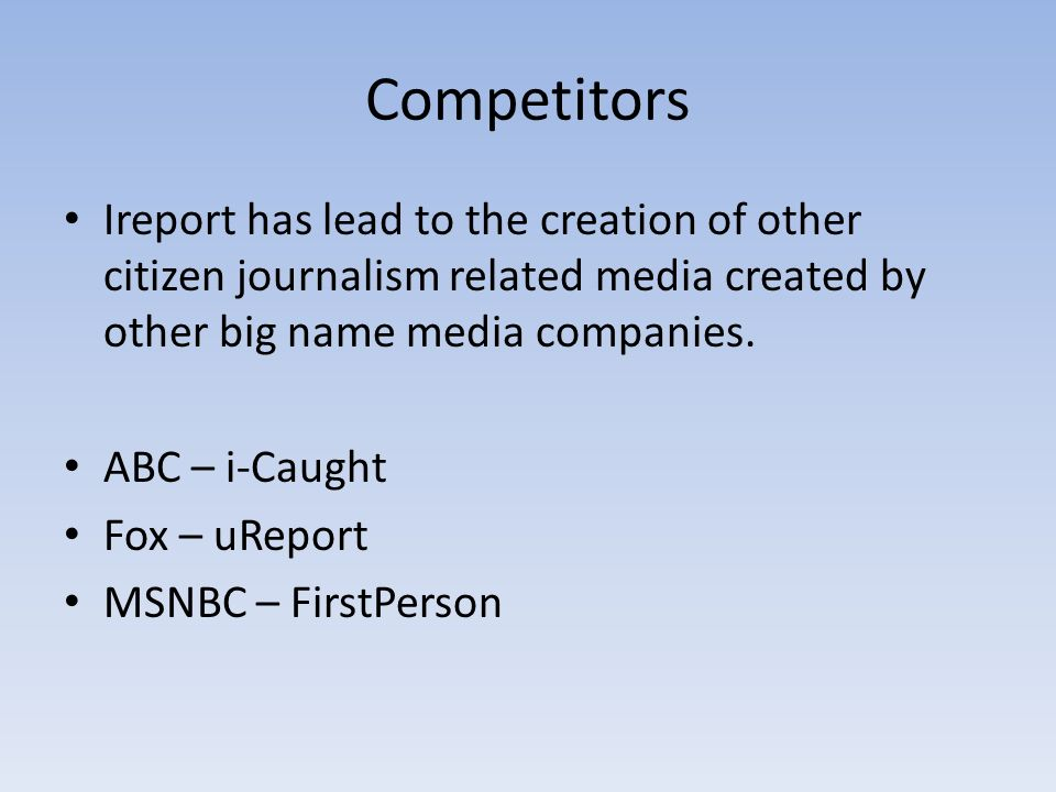 Competitors Ireport has lead to the creation of other citizen journalism related media created by other big name media companies.