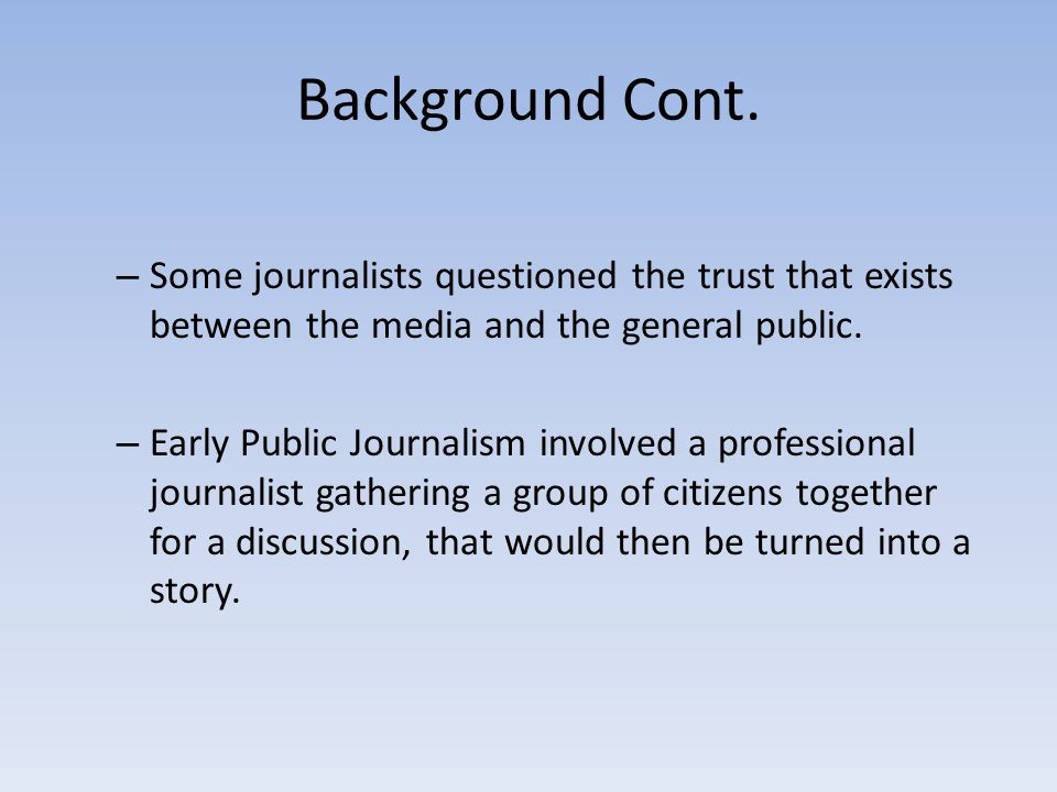 Background Cont. Some journalists questioned the trust that exists between the media and the general public.