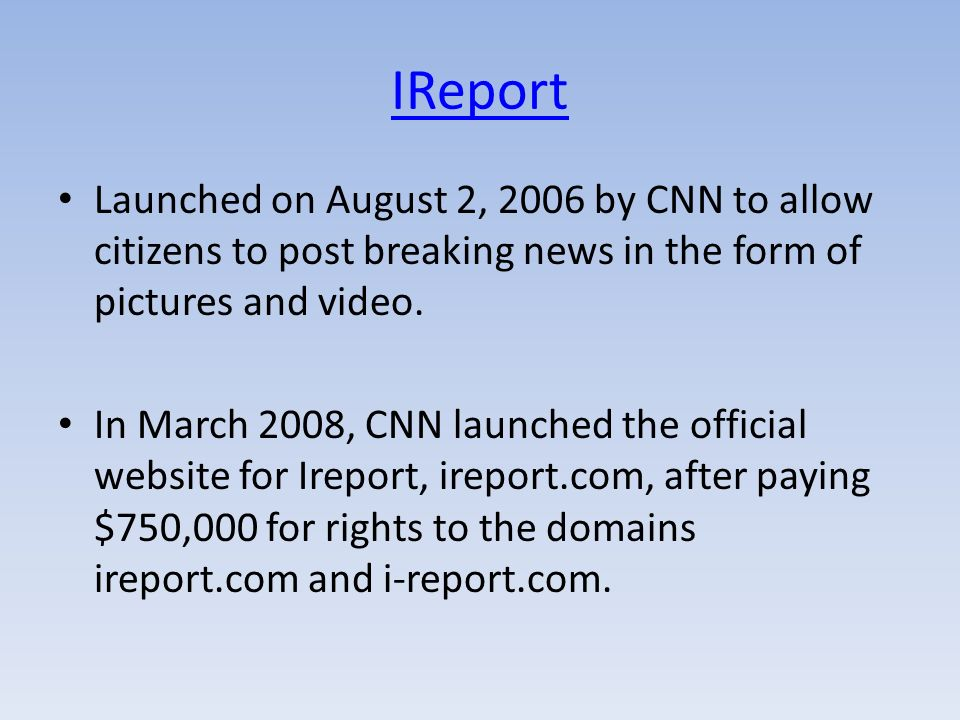 IReport Launched on August 2, 2006 by CNN to allow citizens to post breaking news in the form of pictures and video.