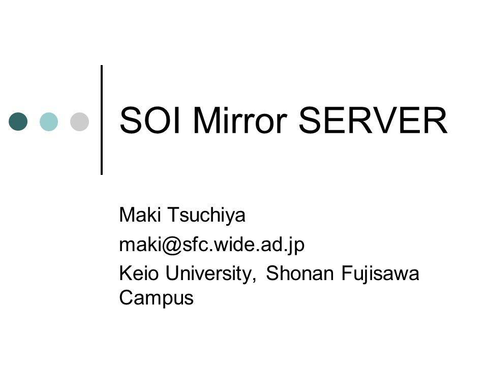 SOI Mirror SERVER Maki Tsuchiya maki@sfc.wide.ad.jp
