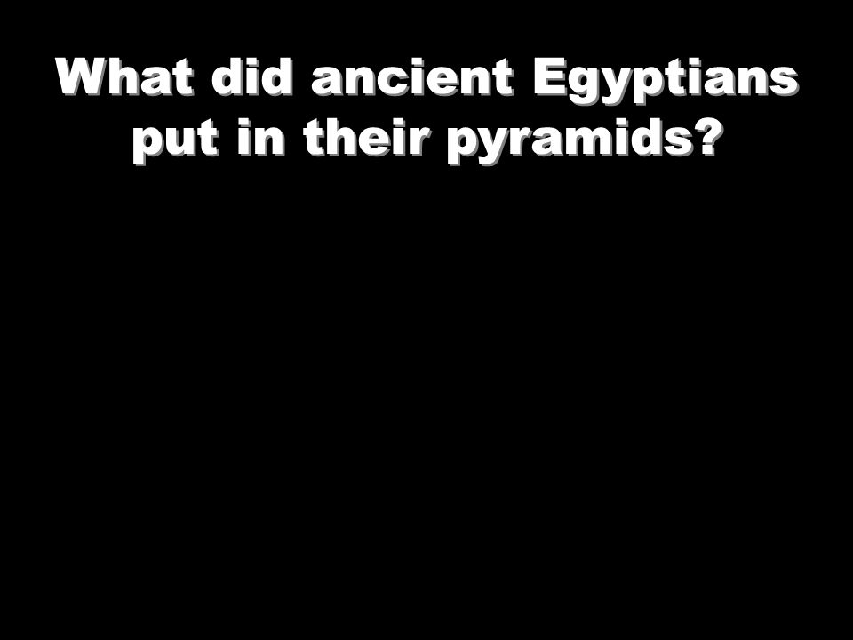 What did ancient Egyptians put in their pyramids