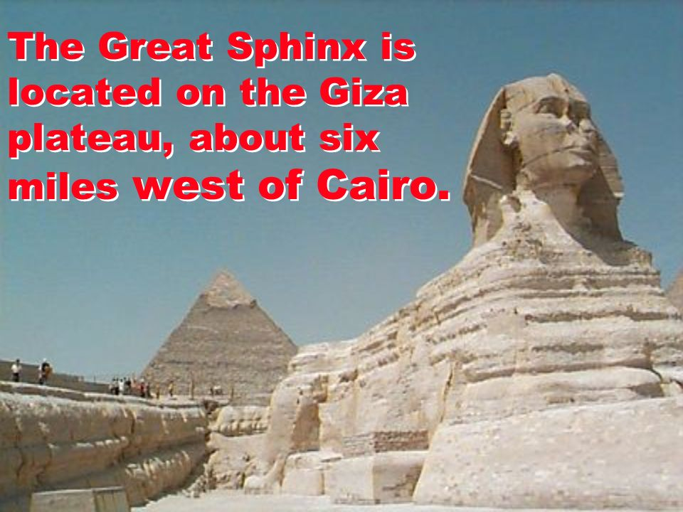 The Great Sphinx is located on the Giza plateau, about six miles west of Cairo.
