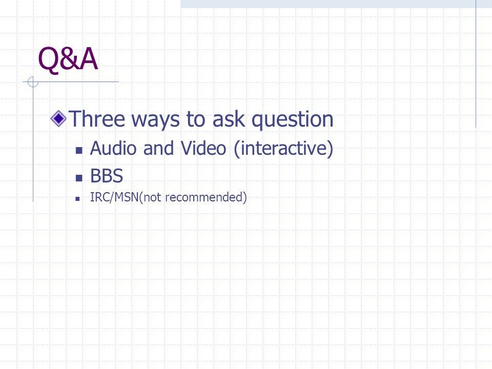 Q&A Three ways to ask question Audio and Video (interactive) BBS