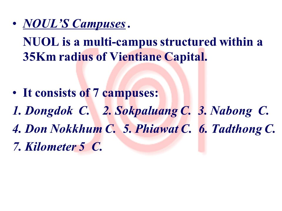 NOUL'S Campuses . NUOL is a multi-campus structured within a 35Km radius of Vientiane Capital. It consists of 7 campuses: