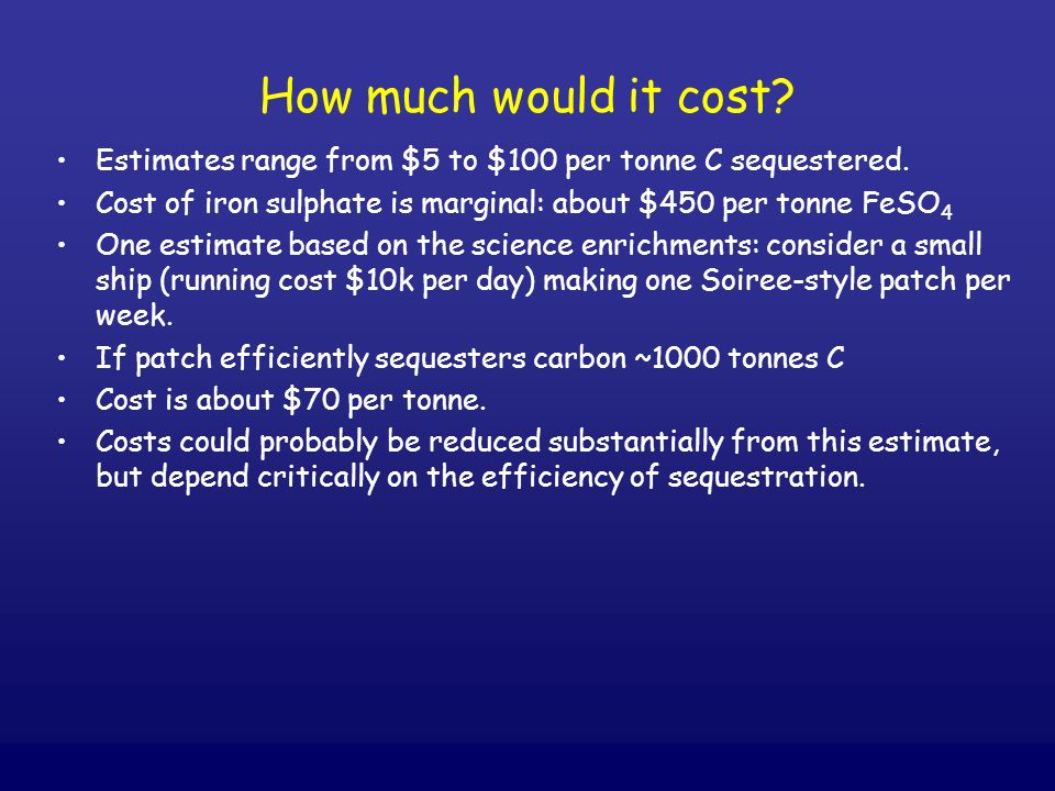 How much would it cost Estimates range from $5 to $100 per tonne C sequestered. Cost of iron sulphate is marginal: about $450 per tonne FeSO4.