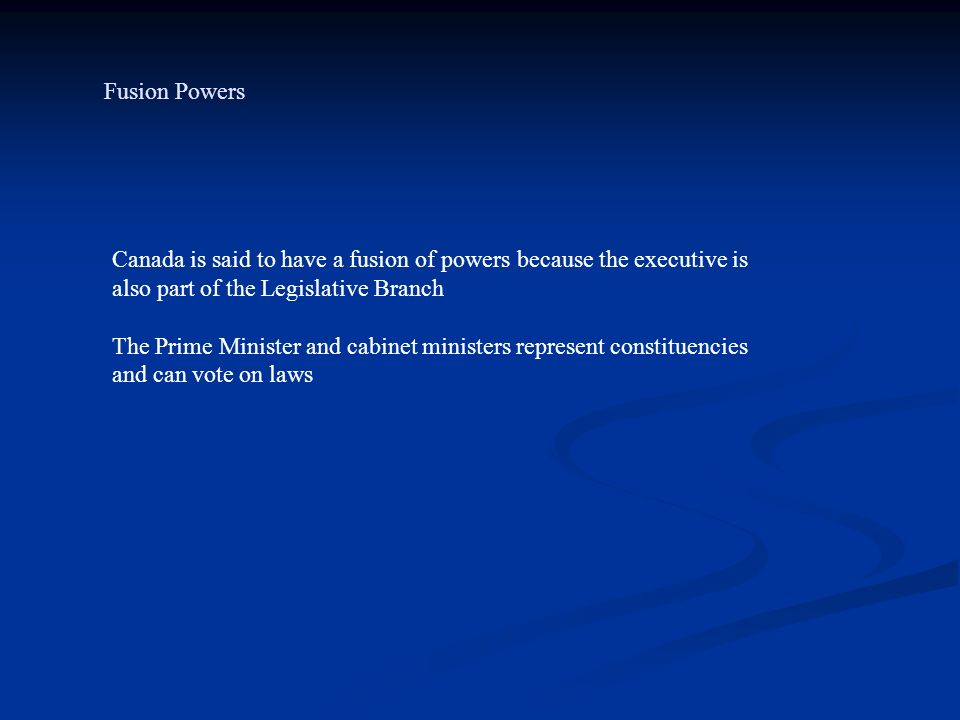 Fusion Powers Canada is said to have a fusion of powers because the executive is also part of the Legislative Branch.