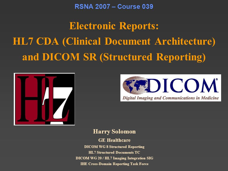 RSNA 2007 – Course 039 Electronic Reports: HL7 CDA (Clinical Document Architecture) and DICOM SR (Structured Reporting)