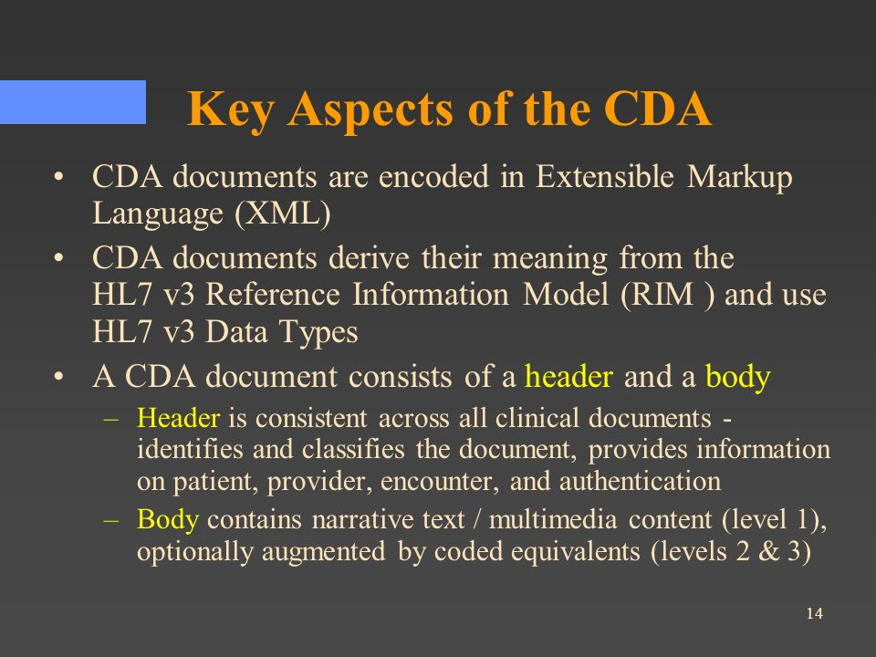 Key Aspects of the CDA CDA documents are encoded in Extensible Markup Language (XML)