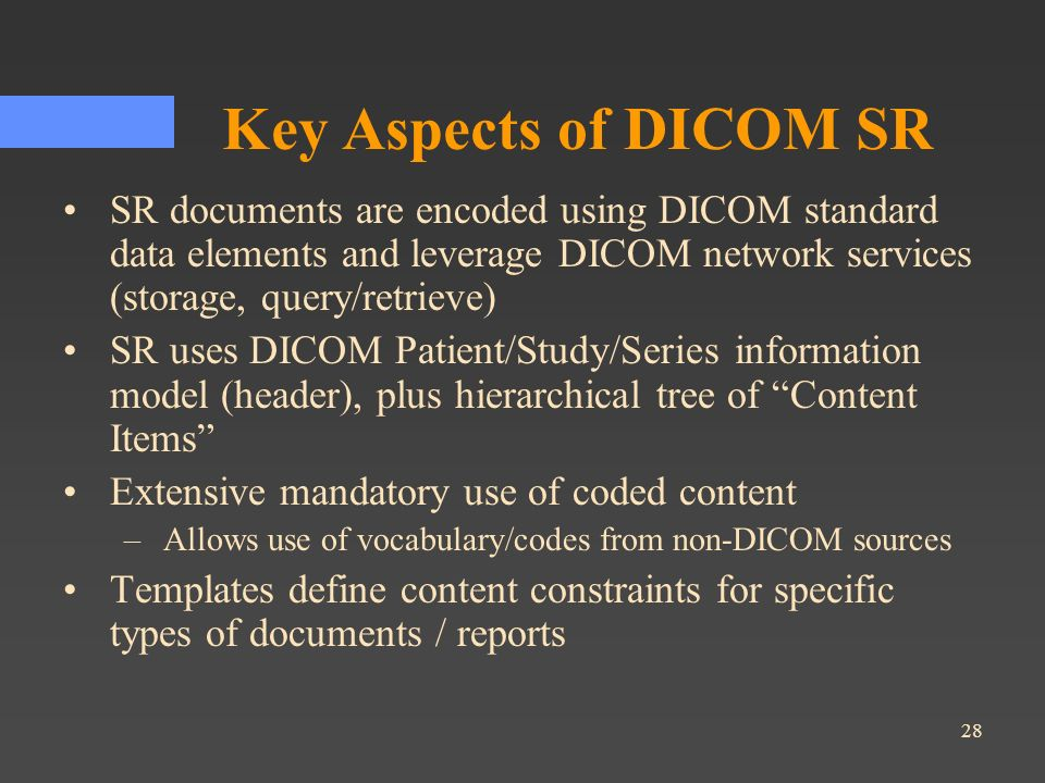 Key Aspects of DICOM SR SR documents are encoded using DICOM standard data elements and leverage DICOM network services (storage, query/retrieve)