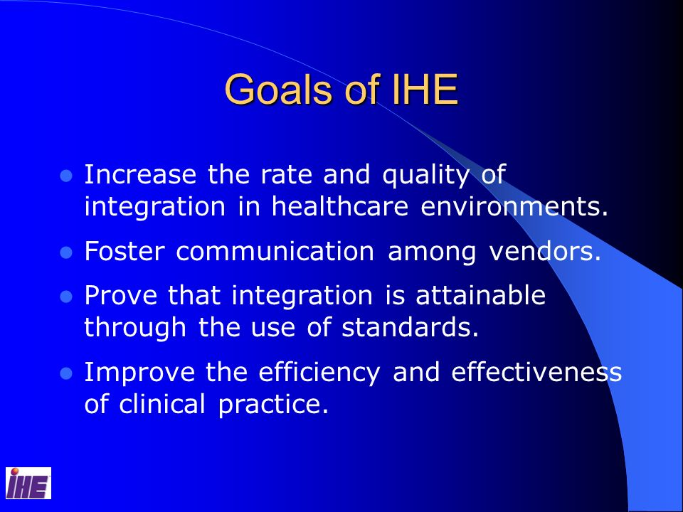 Goals of IHE Increase the rate and quality of integration in healthcare environments. Foster communication among vendors.