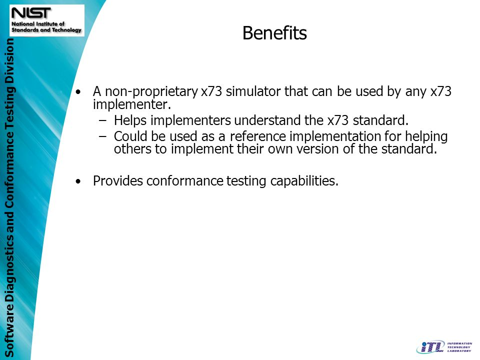Benefits A non-proprietary x73 simulator that can be used by any x73 implementer. Helps implementers understand the x73 standard.
