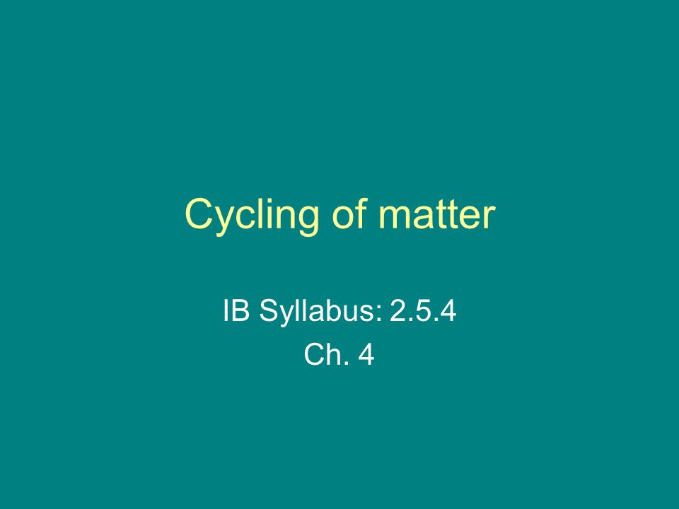 Cycling of matter IB Syllabus: Ch. 4