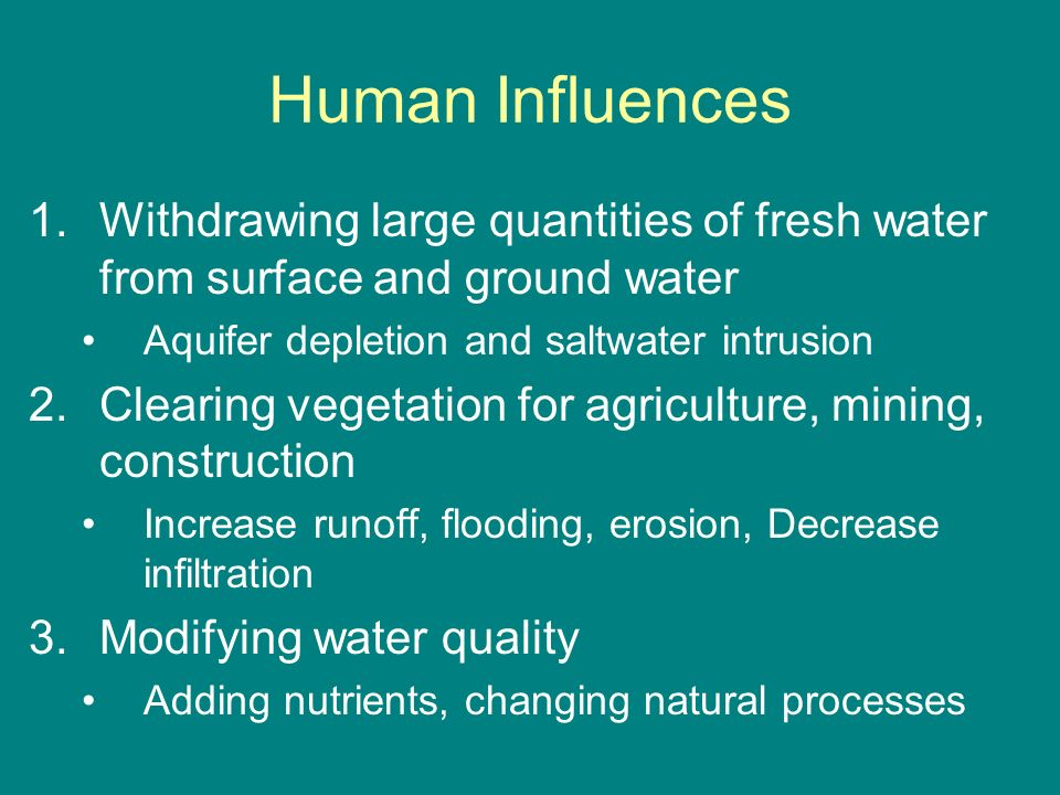 Human Influences Withdrawing large quantities of fresh water from surface and ground water. Aquifer depletion and saltwater intrusion.