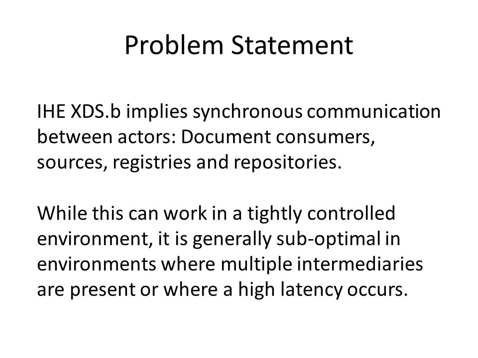Problem Statement IHE XDS.b implies synchronous communication between actors: Document consumers, sources, registries and repositories.