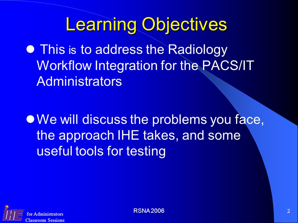 Learning Objectives This is to address the Radiology Workflow Integration for the PACS/IT Administrators.