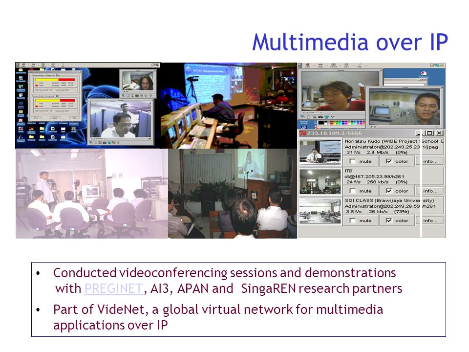 Multimedia over IP Conducted videoconferencing sessions and demonstrations. with PREGINET, AI3, APAN and SingaREN research partners.