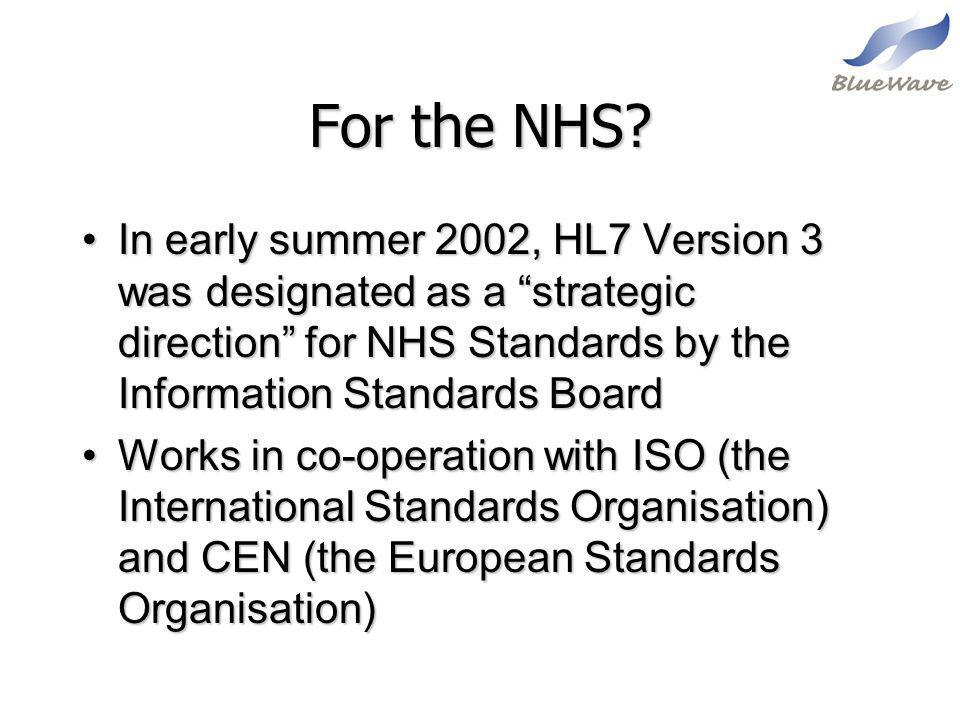 For the NHS In early summer 2002, HL7 Version 3 was designated as a strategic direction for NHS Standards by the Information Standards Board.