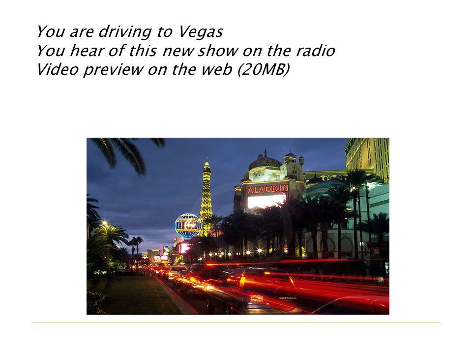 You are driving to Vegas You hear of this new show on the radio Video preview on the web (20MB)