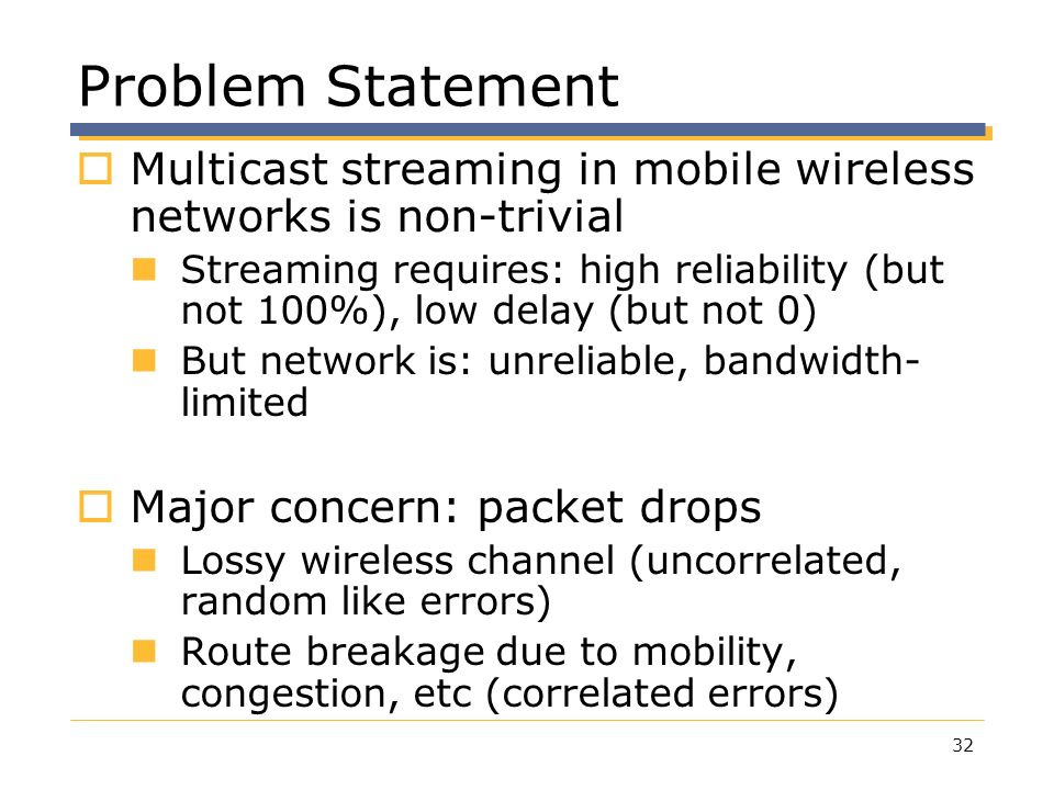 Problem Statement Multicast streaming in mobile wireless networks is non-trivial.