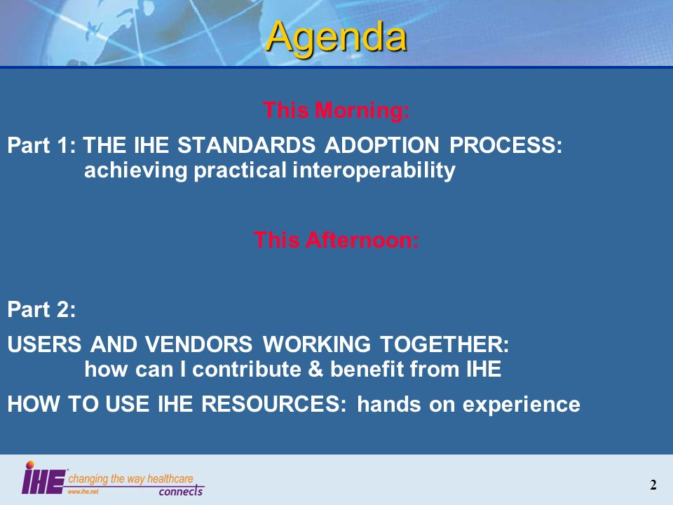 Agenda This Morning: Part 1: THE IHE STANDARDS ADOPTION PROCESS: achieving practical interoperability.