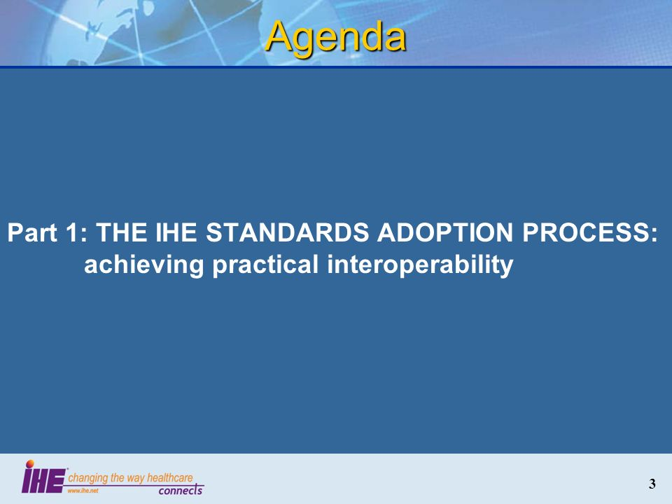 Agenda Part 1: THE IHE STANDARDS ADOPTION PROCESS: achieving practical interoperability 3 3