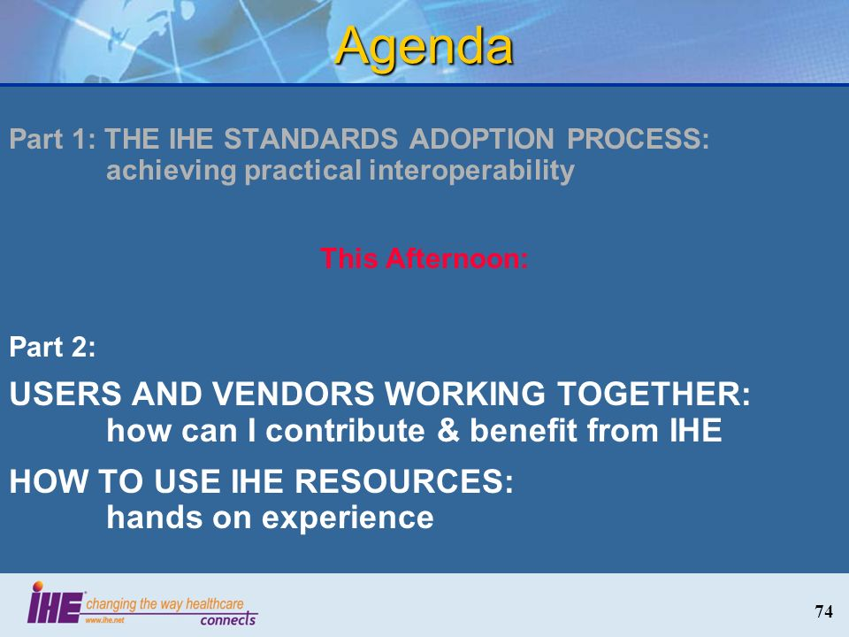 Agenda Part 1: THE IHE STANDARDS ADOPTION PROCESS: achieving practical interoperability. This Afternoon:
