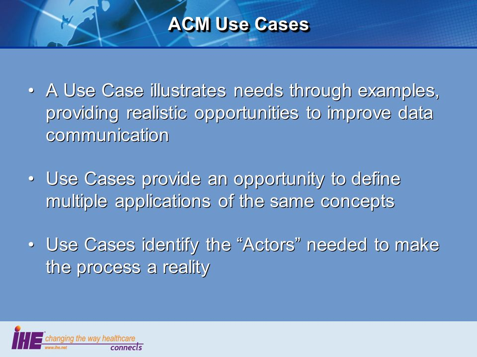 ACM Use Cases A Use Case illustrates needs through examples, providing realistic opportunities to improve data communication.