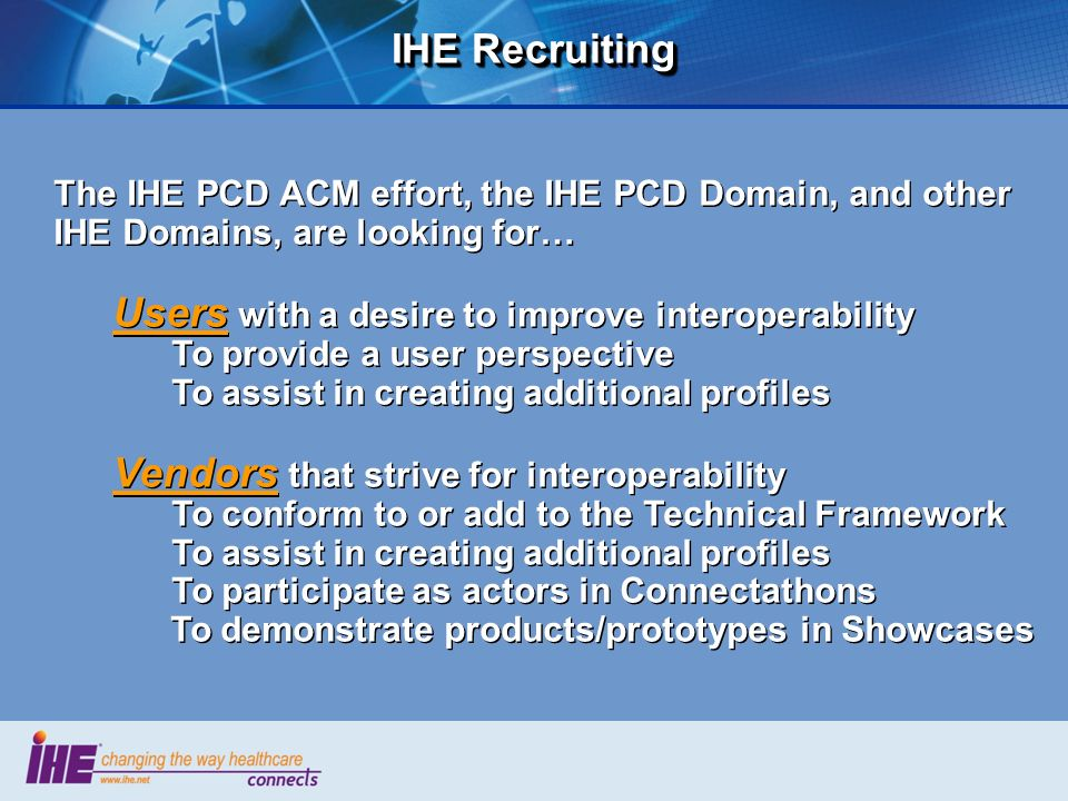 IHE Recruiting The IHE PCD ACM effort, the IHE PCD Domain, and other IHE Domains, are looking for… Users with a desire to improve interoperability.