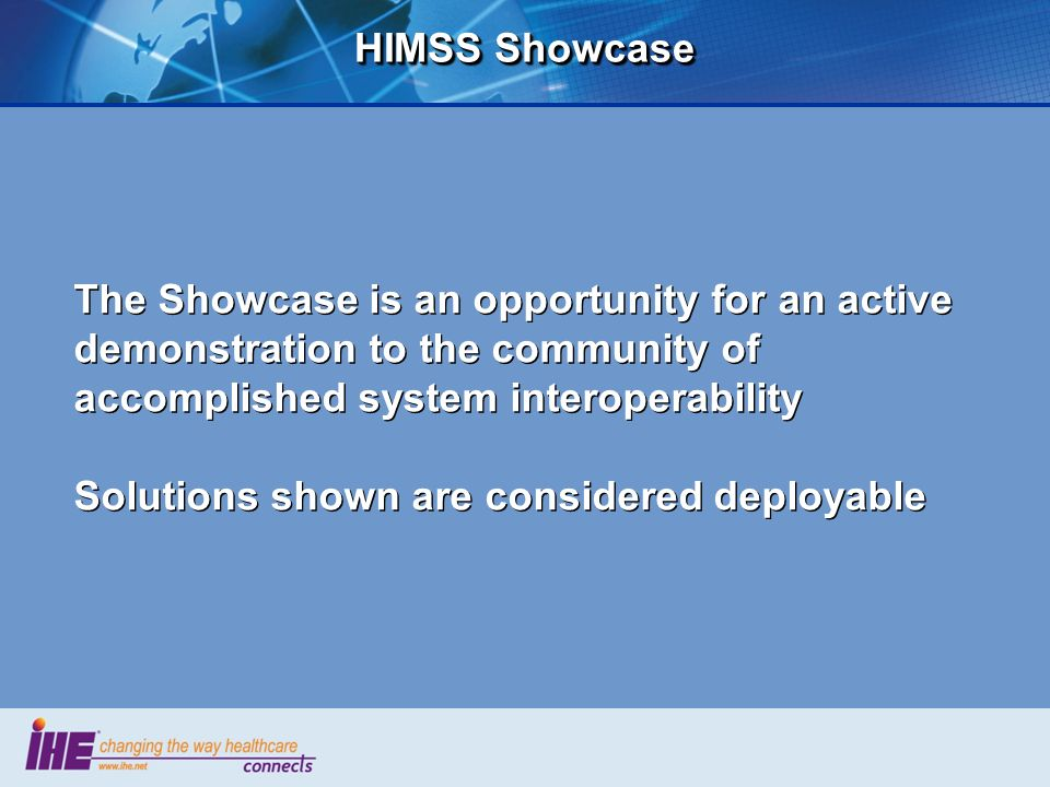 HIMSS Showcase The Showcase is an opportunity for an active demonstration to the community of accomplished system interoperability.