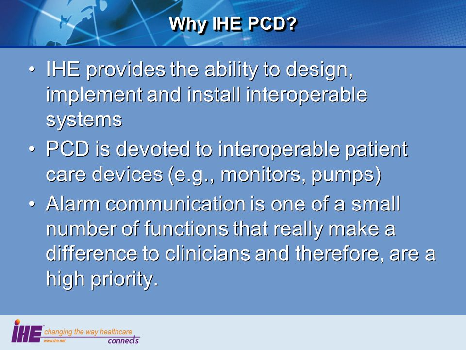Why IHE PCD IHE provides the ability to design, implement and install interoperable systems.