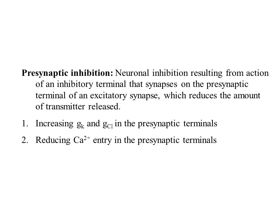 Presynaptic inhibition: Neuronal inhibition resulting from action of an inhibitory terminal that synapses on the presynaptic terminal of an excitatory synapse, which reduces the amount of transmitter released.