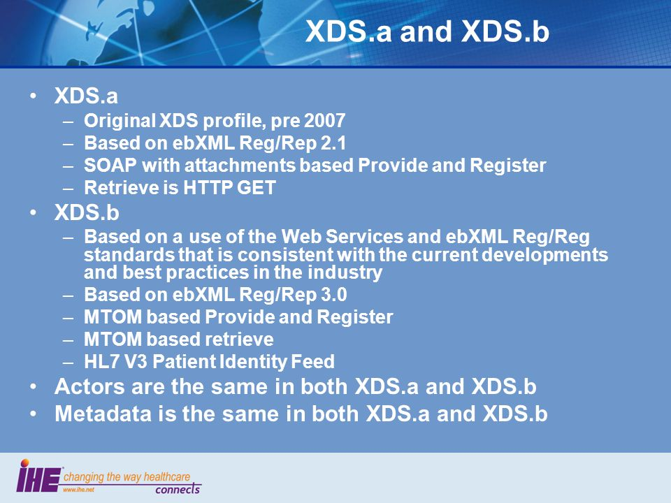 XDS.a and XDS.b XDS.a. Original XDS profile, pre 2007. Based on ebXML Reg/Rep 2.1. SOAP with attachments based Provide and Register.
