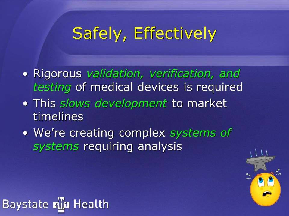 Safely, EffectivelyRigorous validation, verification, and testing of medical devices is required. This slows development to market timelines.