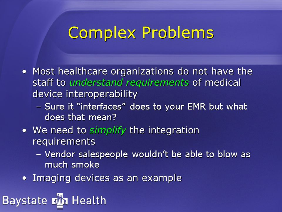 Complex Problems Most healthcare organizations do not have the staff to understand requirements of medical device interoperability.