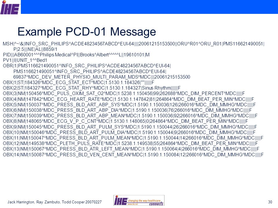 Example PCD-01 Message MSH|^~\&|INFO_SRC_PHILIPS^ACDE48234567ABCD^EUI-64||||20061215153500||ORU^R01^ORU_R01|PMS116621490051|