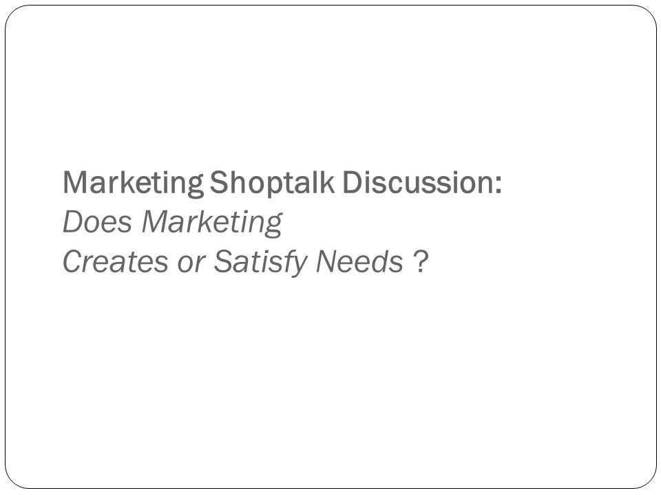 dose marketing create or satisfy needs Does 'marketing shapes consumer needs and wants' i think whether marketing create or satisfy needs is depends on the company's mission and strategy.