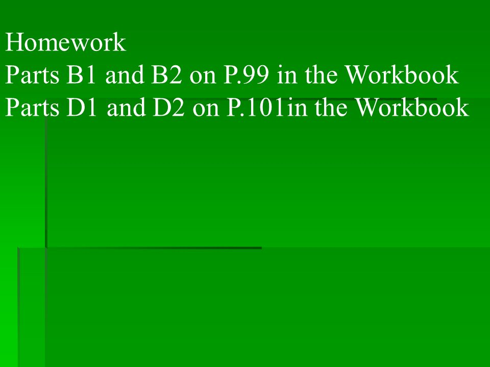 Homework Parts B1 and B2 on P.99 in the Workbook Parts D1 and D2 on P.101in the Workbook