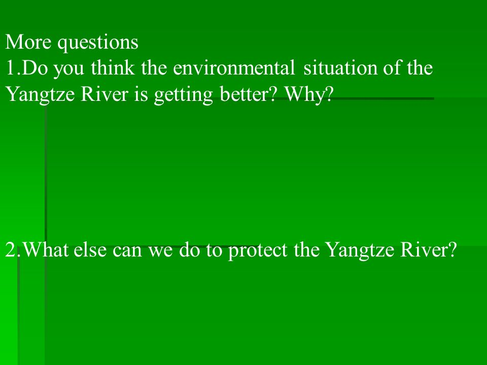 More questions 1.Do you think the environmental situation of the. Yangtze River is getting better Why