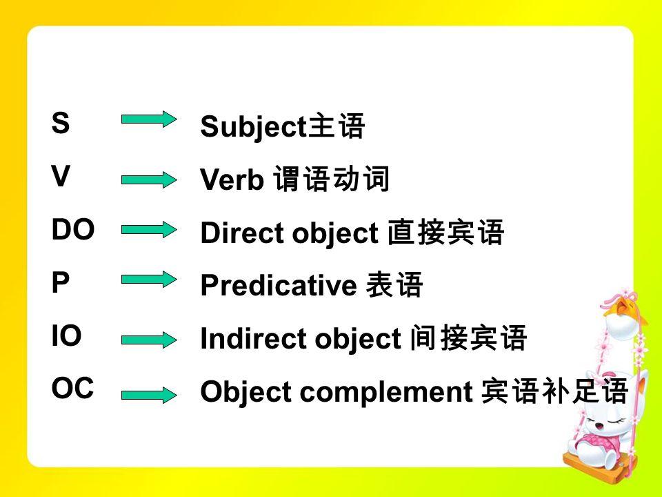 S V. DO. P. IO. OC. Subject主语. Verb 谓语动词. Direct object 直接宾语. Predicative 表语. Indirect object 间接宾语.
