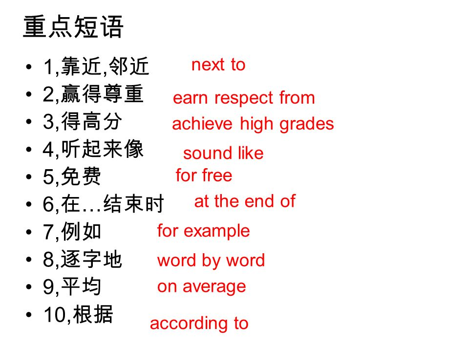 重点短语 1,靠近,邻近 2,赢得尊重 3,得高分 4,听起来像 5,免费 6,在…结束时 7,例如 8,逐字地 9,平均 10,根据