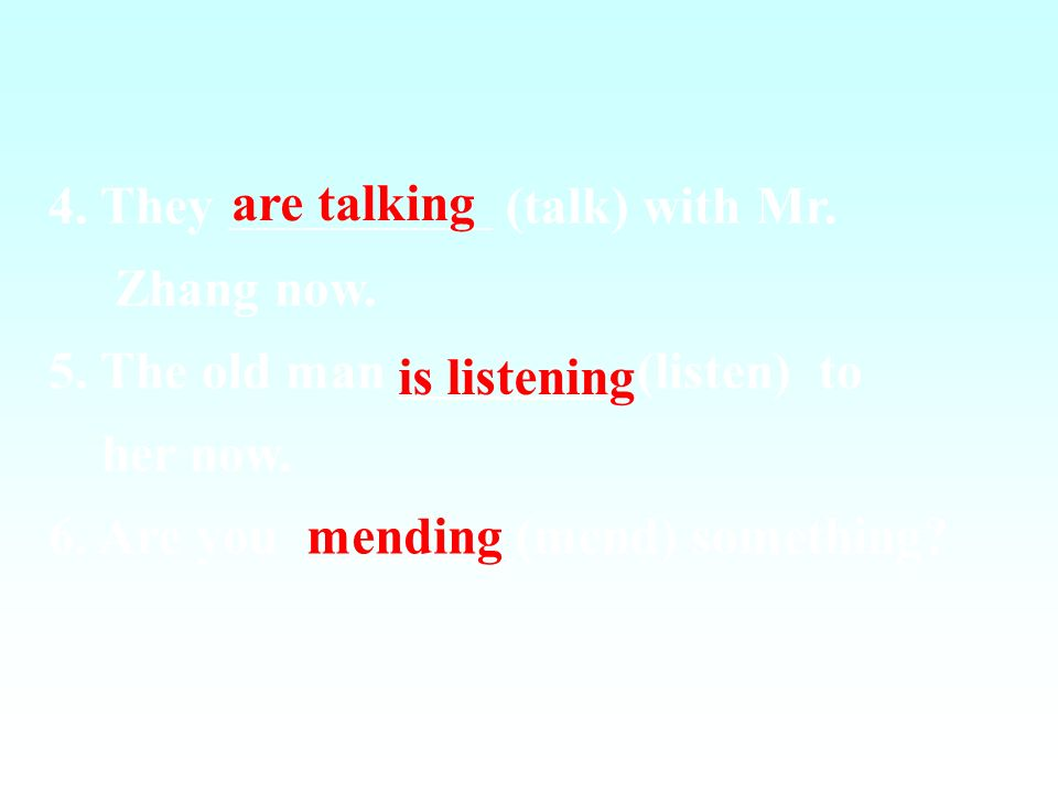 4. They (talk) with Mr. Zhang now. 5. The old man _________(listen) to. her now.