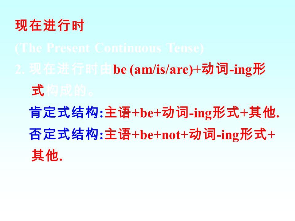现在进行时 (The Present Continuous Tense) 2. 现在进行时由be (am/is/are)+动词-ing形式构成的。 肯定式结构:主语+be+动词-ing形式+其他.